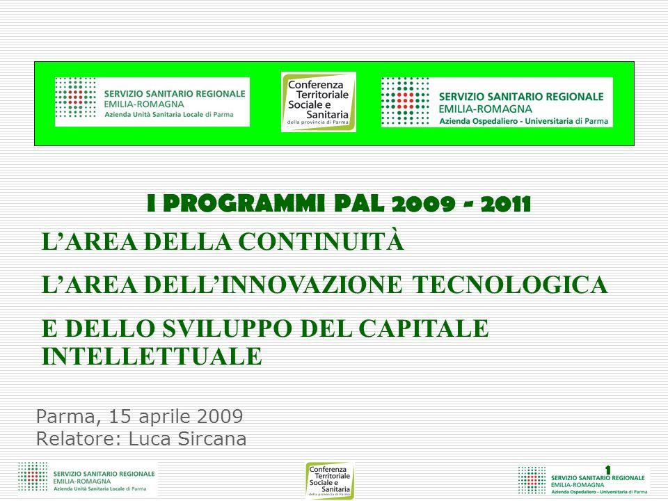 1 Parma, 15 aprile 2009 Relatore: Luca Sircana I PROGRAMMI PAL 2009 - 2011 LAREA DELLA CONTINUITÀ LAREA DELLINNOVAZIONE TECNOLOGICA E DELLO SVILUPPO DEL CAPITALE INTELLETTUALE