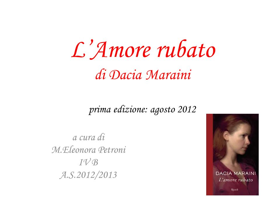 LAmore rubato di Dacia Maraini prima edizione: agosto 2012 a cura di M.Eleonora Petroni IV B A.S.2012/2013