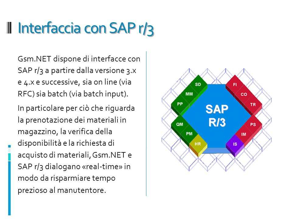 Interfaccia con SAP r/3 Gsm.NET dispone di interfacce con SAP r/3 a partire dalla versione 3.x e 4.x e successive, sia on line (via RFC) sia batch (vi