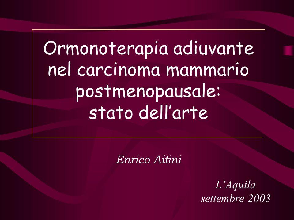 Ormonoterapia adiuvante nel carcinoma mammario postmenopausale: stato dellarte Enrico Aitini LAquila settembre 2003 Ormonoterapia adiuvante nel carcin