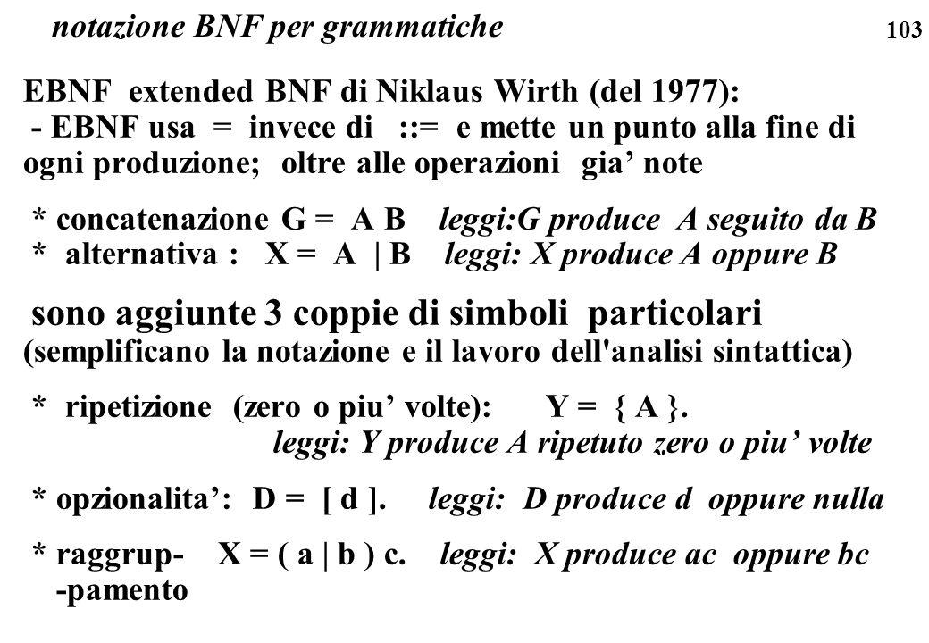 103 EBNF extended BNF di Niklaus Wirth (del 1977): - EBNF usa = invece di ::= e mette un punto alla fine di ogni produzione; oltre alle operazioni gia