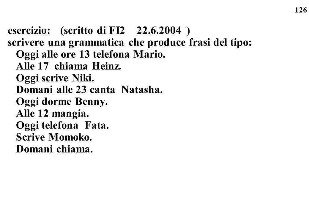 126 esercizio: (scritto di FI2 22.6.2004 ) scrivere una grammatica che produce frasi del tipo: Oggi alle ore 13 telefona Mario. Alle 17 chiama Heinz.