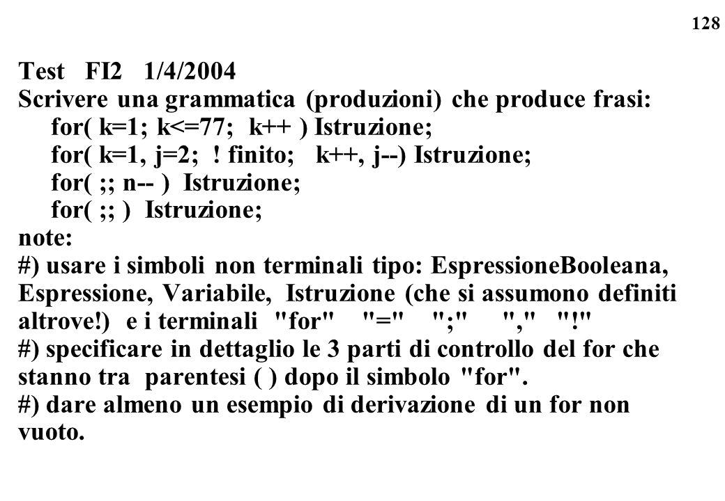 128 Test FI2 1/4/2004 Scrivere una grammatica (produzioni) che produce frasi: for( k=1; k<=77; k++ ) Istruzione; for( k=1, j=2; ! finito; k++, j--) Is