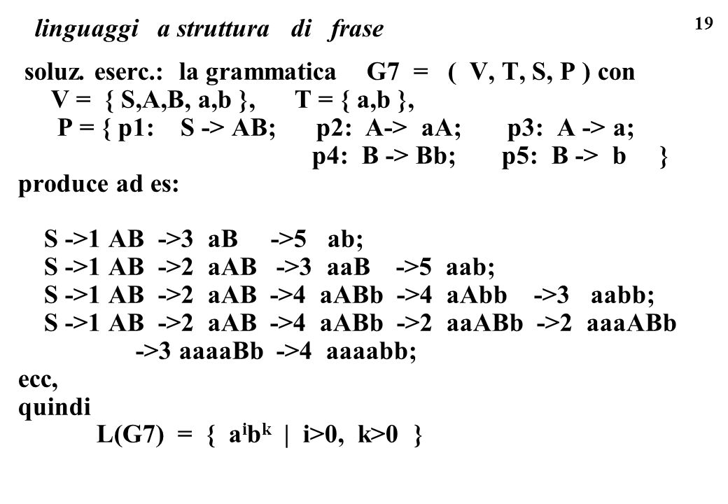 19 linguaggi a struttura di frase soluz. eserc.: la grammatica G7 = ( V, T, S, P ) con V = { S,A,B, a,b }, T = { a,b }, P = { p1: S -> AB; p2: A-> aA;