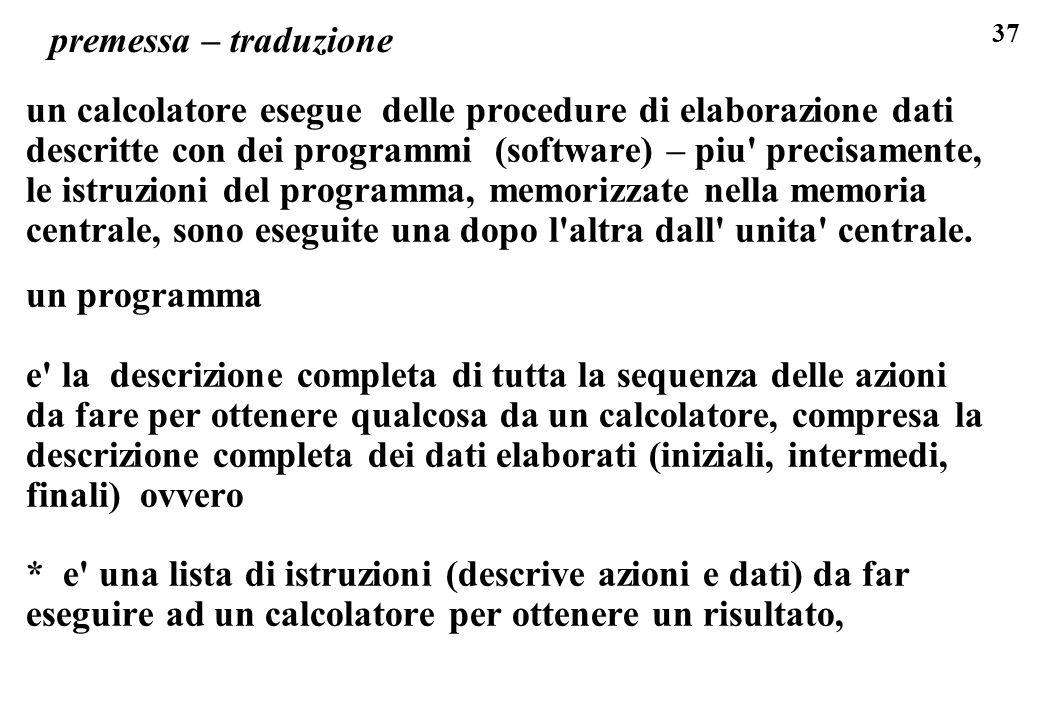 37 premessa – traduzione un calcolatore esegue delle procedure di elaborazione dati descritte con dei programmi (software) – piu' precisamente, le ist
