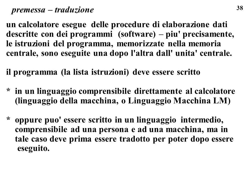 38 premessa – traduzione un calcolatore esegue delle procedure di elaborazione dati descritte con dei programmi (software) – piu' precisamente, le ist