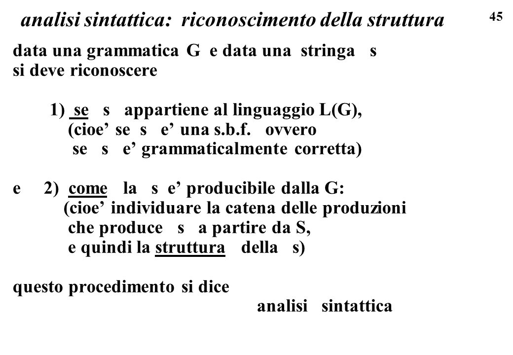 45 analisi sintattica: riconoscimento della struttura data una grammatica G e data una stringa s si deve riconoscere 1) se s appartiene al linguaggio