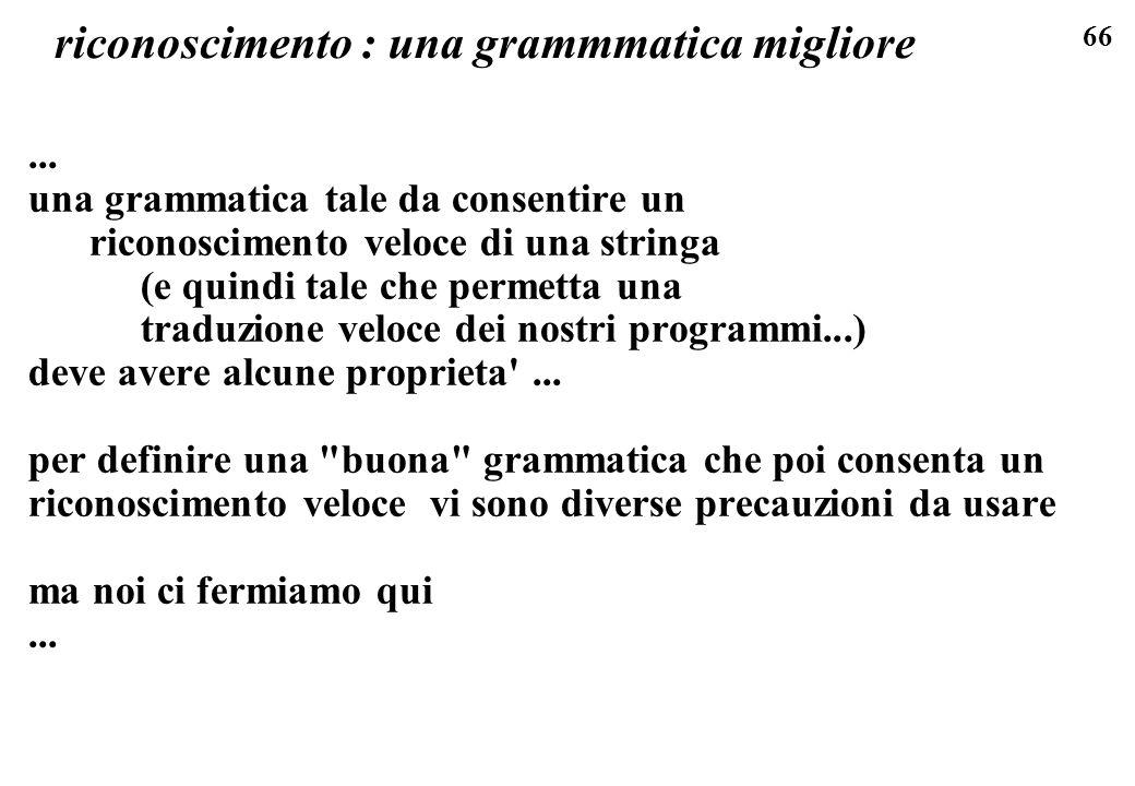 66 riconoscimento : una grammmatica migliore... una grammatica tale da consentire un riconoscimento veloce di una stringa (e quindi tale che permetta