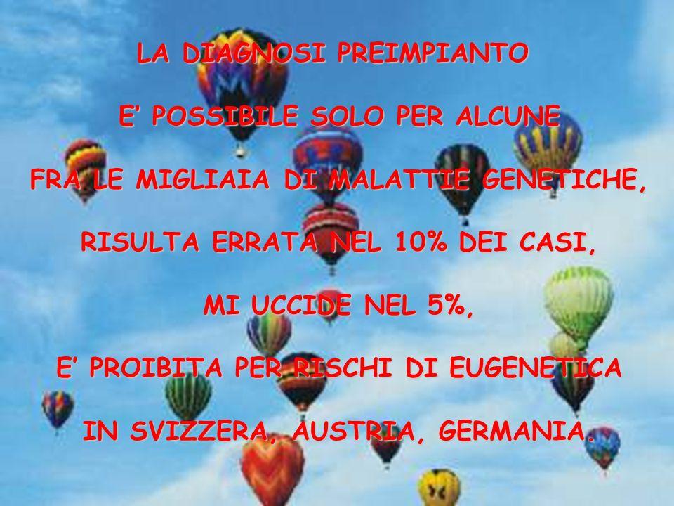 LA DIAGNOSI PREIMPIANTO E POSSIBILE SOLO PER ALCUNE FRA LE MIGLIAIA DI MALATTIE GENETICHE, RISULTA ERRATA NEL 10% DEI CASI, MI UCCIDE NEL 5%, E PROIBITA PER RISCHI DI EUGENETICA IN SVIZZERA, AUSTRIA, GERMANIA.