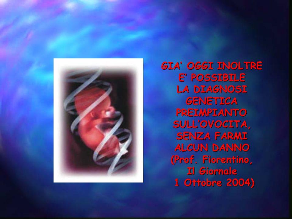 GIA OGGI INOLTRE E POSSIBILE LA DIAGNOSI GENETICAPREIMPIANTOSULLOVOCITA, SENZA FARMI ALCUN DANNO (Prof. Fiorentino, Il Giornale 1 Ottobre 2004)