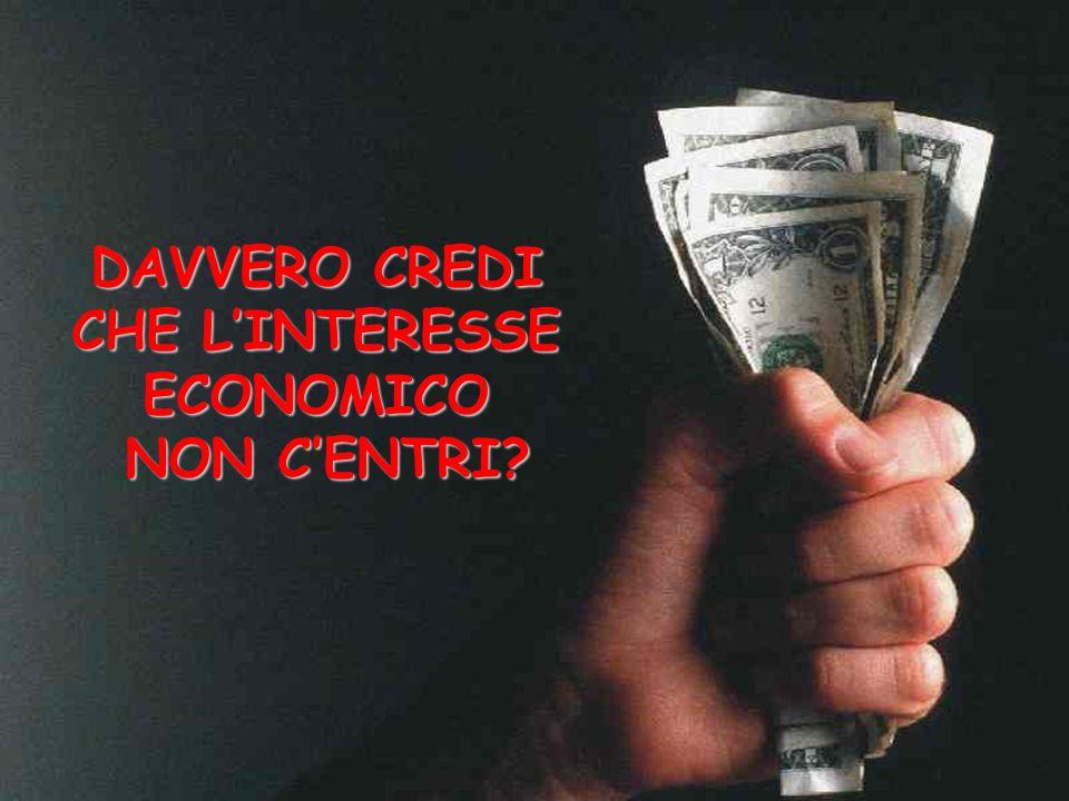 DAVVERO CREDI CHE LINTERESSE ECONOMICO NON CENTRI?