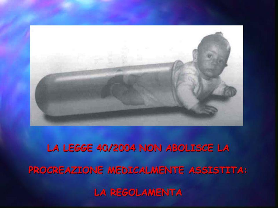 LA LEGGE 40/2004 NON ABOLISCE LA PROCREAZIONE MEDICALMENTE ASSISTITA: LA REGOLAMENTA