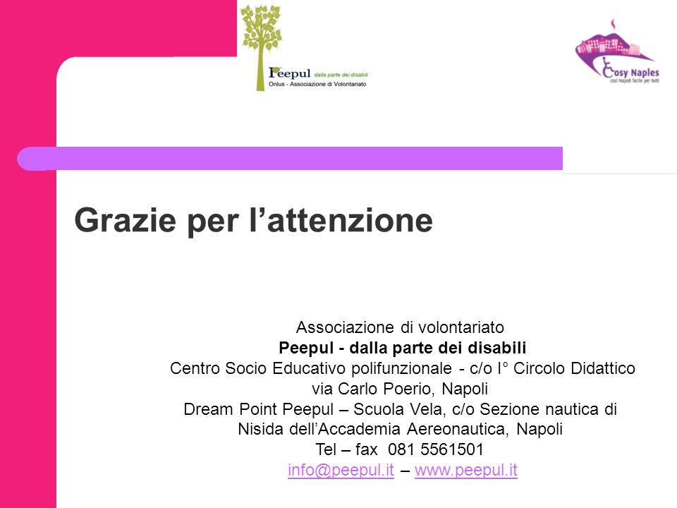 Grazie per lattenzione Associazione di volontariato Peepul - dalla parte dei disabili Centro Socio Educativo polifunzionale - c/o I° Circolo Didattico via Carlo Poerio, Napoli Dream Point Peepul – Scuola Vela, c/o Sezione nautica di Nisida dellAccademia Aereonautica, Napoli Tel – fax 081 5561501 info@peepul.it – www.peepul.itinfo@peepul.itwww.peepul.it