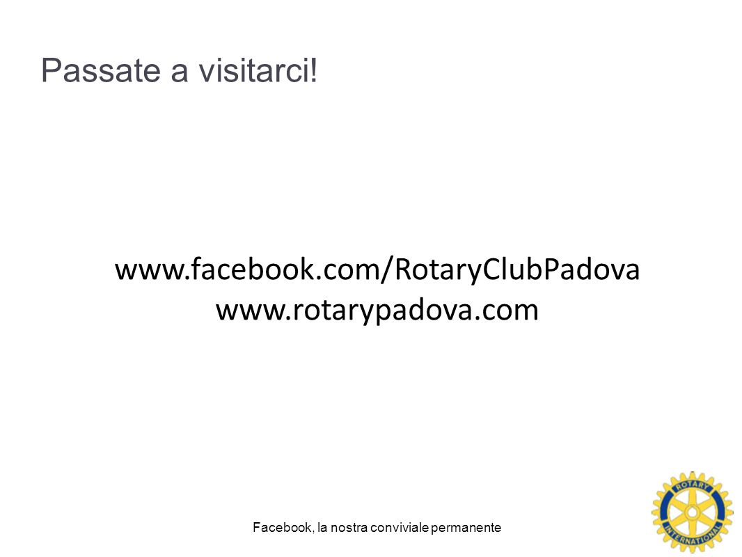 Passate a visitarci! Facebook, la nostra conviviale permanente www.facebook.com/RotaryClubPadova www.rotarypadova.com
