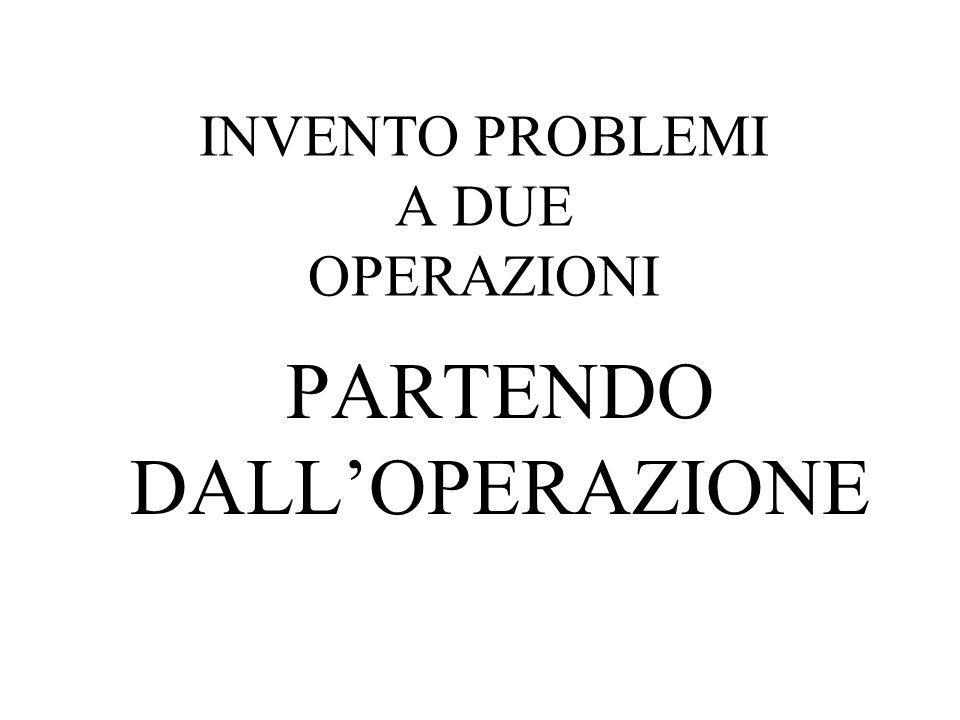 INVENTO PROBLEMI A DUE OPERAZIONI PARTENDO DALLOPERAZIONE