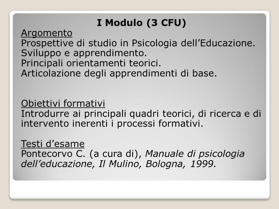I Modulo (3 CFU) Argomento Prospettive di studio in Psicologia dellEducazione. Sviluppo e apprendimento. Principali orientamenti teorici. Articolazion