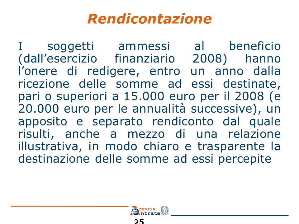 Rendicontazione I soggetti ammessi al beneficio (dallesercizio finanziario 2008) hanno lonere di redigere, entro un anno dalla ricezione delle somme ad essi destinate, pari o superiori a 15.000 euro per il 2008 (e 20.000 euro per le annualità successive), un apposito e separato rendiconto dal quale risulti, anche a mezzo di una relazione illustrativa, in modo chiaro e trasparente la destinazione delle somme ad essi percepite 25