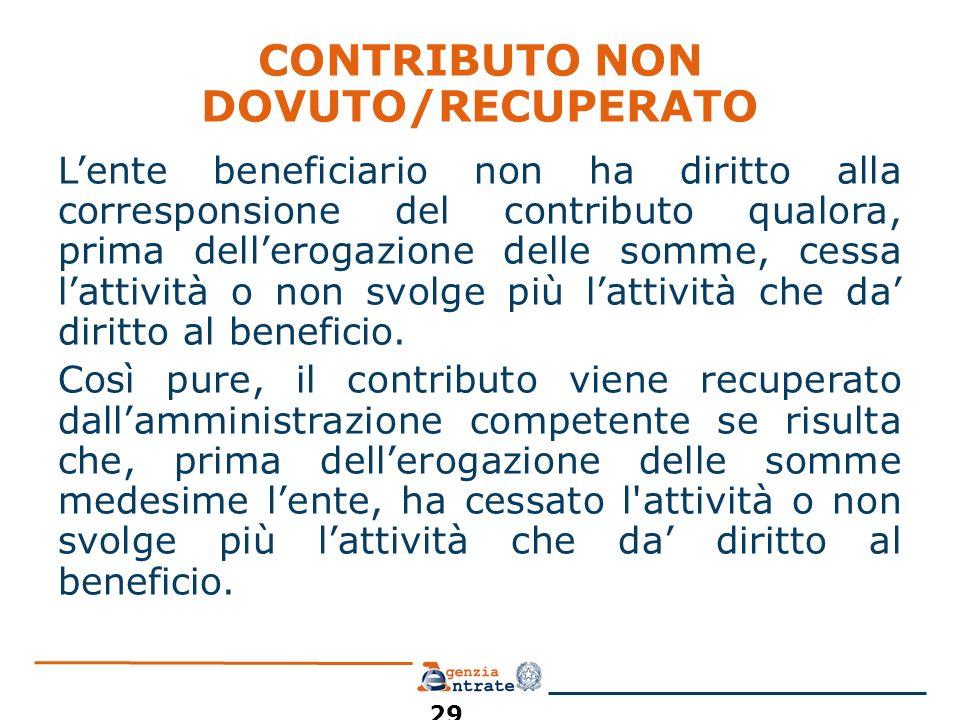 CONTRIBUTO NON DOVUTO/RECUPERATO Lente beneficiario non ha diritto alla corresponsione del contributo qualora, prima dellerogazione delle somme, cessa lattività o non svolge più lattività che da diritto al beneficio.