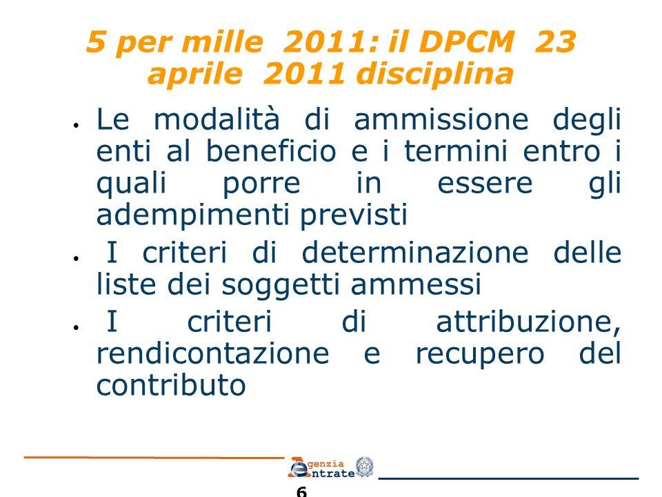 5 per mille 2011: il DPCM 23 aprile 2011 disciplina Le modalità di ammissione degli enti al beneficio e i termini entro i quali porre in essere gli adempimenti previsti I criteri di determinazione delle liste dei soggetti ammessi I criteri di attribuzione, rendicontazione e recupero del contributo 6