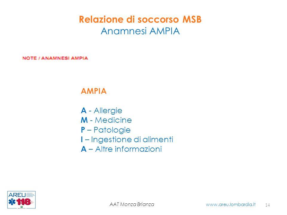 Relazione di soccorso MSB Anamnesi AMPIA 14 AAT Monza Brianza www.areu.lombardia.it AMPIA A - Allergie M - Medicine P – Patologie I – Ingestione di al