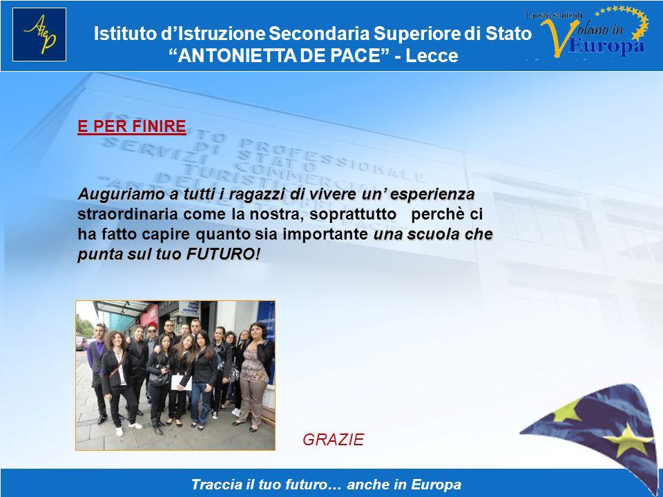 Istituto dIstruzione Secondaria Superiore di Stato ANTONIETTA DE PACE - Lecce Traccia il tuo futuro… anche in Europa E PER FINIRE Auguriamo a tutti i ragazzi di vivere un esperienza una scuola che punta sul tuo FUTURO.