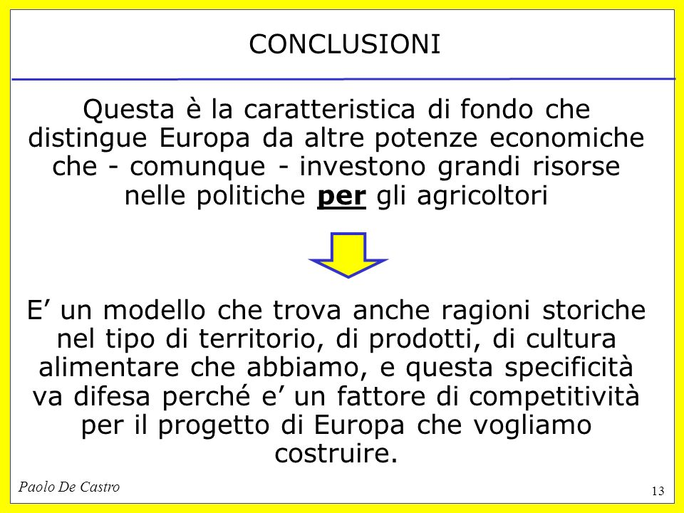 Paolo De Castro 13 CONCLUSIONI Questa è la caratteristica di fondo che distingue Europa da altre potenze economiche che - comunque - investono grandi