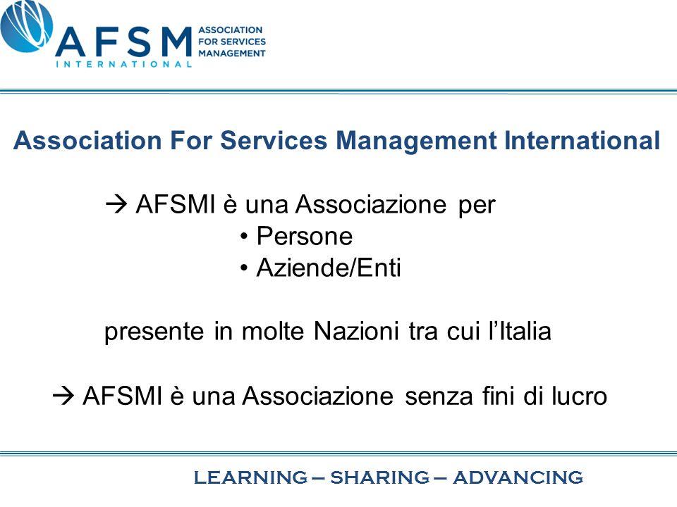 LEARNING–SHARINGADVANCING– Association For Services Management International AFSMI è una Associazione per Persone Aziende/Enti presente in molte Nazioni tra cui lItalia AFSMI è una Associazione senza fini di lucro