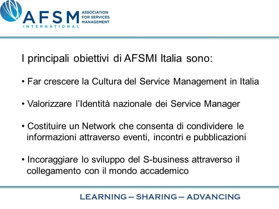 I principali obiettivi di AFSMI Italia sono: Far crescere la Cultura del Service Management in Italia Valorizzare lIdentità nazionale dei Service Manager Costituire un Network che consenta di condividere le informazioni attraverso eventi, incontri e pubblicazioni Incoraggiare lo sviluppo del S-business attraverso il collegamento con il mondo accademico LEARNING–SHARING–ADVANCING