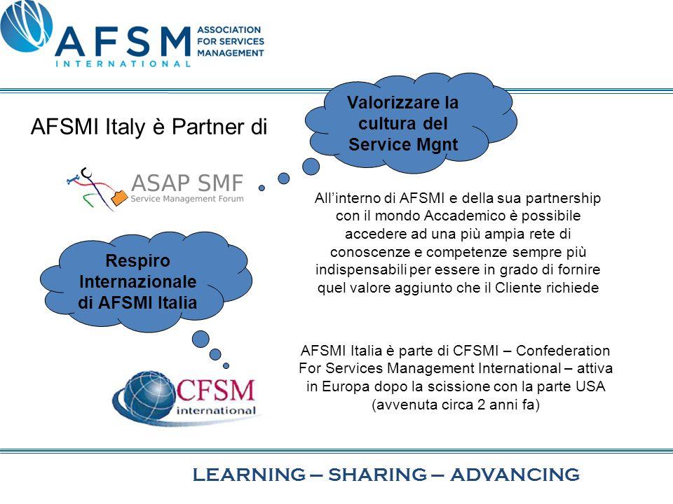 Allinterno di AFSMI e della sua partnership con il mondo Accademico è possibile accedere ad una più ampia rete di conoscenze e competenze sempre più indispensabili per essere in grado di fornire quel valore aggiunto che il Cliente richiede LEARNING–SHARING–ADVANCING AFSMI Italy è Partner di AFSMI Italia è parte di CFSMI – Confederation For Services Management International – attiva in Europa dopo la scissione con la parte USA (avvenuta circa 2 anni fa) Valorizzare la cultura del Service Mgnt Respiro Internazionale di AFSMI Italia