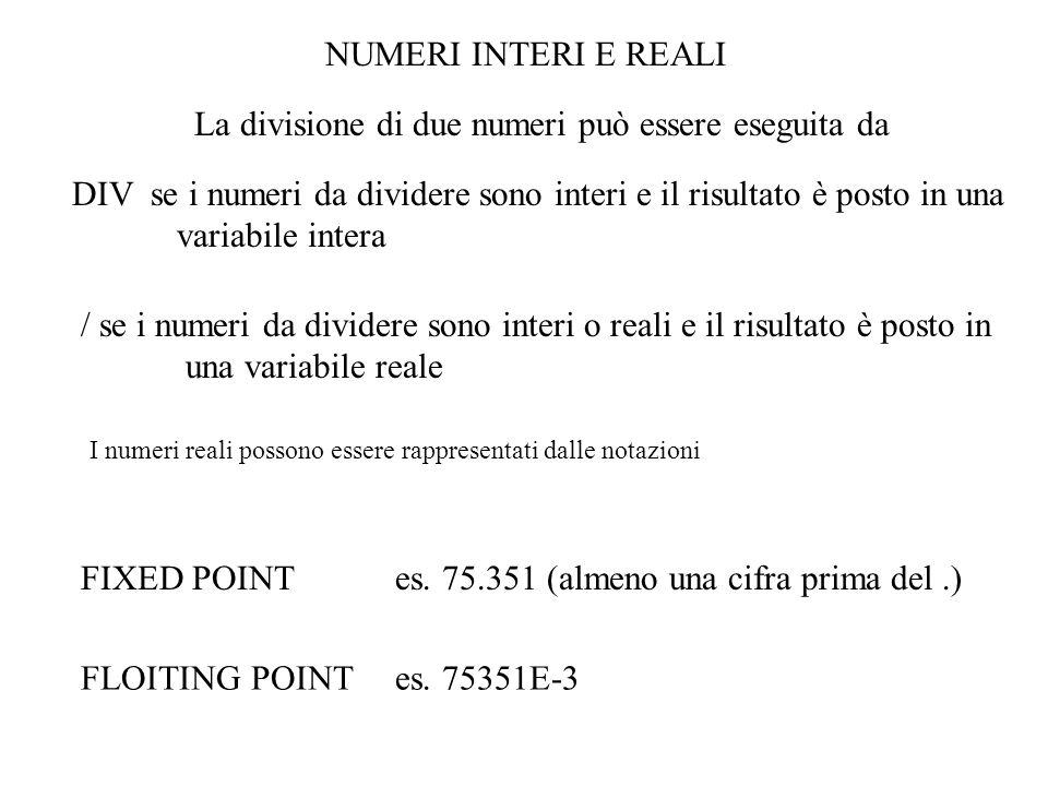 NUMERI INTERI E REALI FIXED POINTes. 75.351 (almeno una cifra prima del.) FLOITING POINTes. 75351E-3 La divisione di due numeri può essere eseguita da