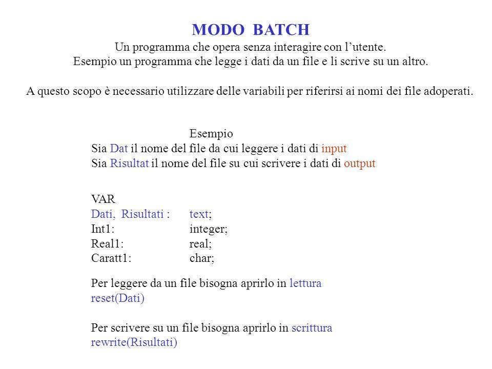 MODO BATCH Un programma che opera senza interagire con lutente. Esempio un programma che legge i dati da un file e li scrive su un altro. A questo sco
