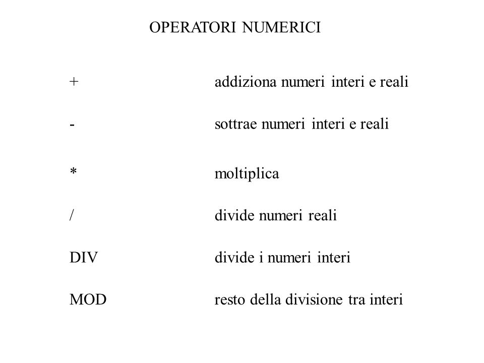 OPERATORI NUMERICI *moltiplica /divide numeri reali DIV divide i numeri interi MOD resto della divisione tra interi +addiziona numeri interi e reali -