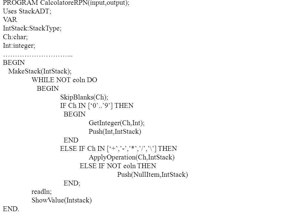 PROGRAM CalcolatoreRPN(input,output); Uses StackADT; VAR IntStack:StackType; Ch:char; Int:integer; ………………………...