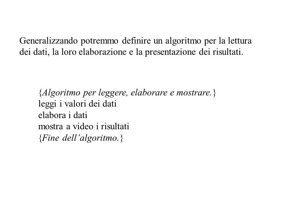 Generalizzando potremmo definire un algoritmo per la lettura dei dati, la loro elaborazione e la presentazione dei risultati. Algoritmo per leggere, e