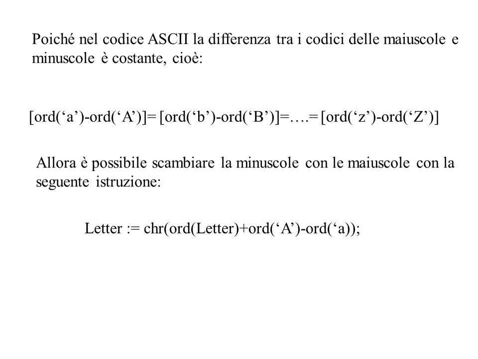 Poiché nel codice ASCII la differenza tra i codici delle maiuscole e minuscole è costante, cioè: [ord(a)-ord(A)]= [ord(b)-ord(B)]=….= [ord(z)-ord(Z)]