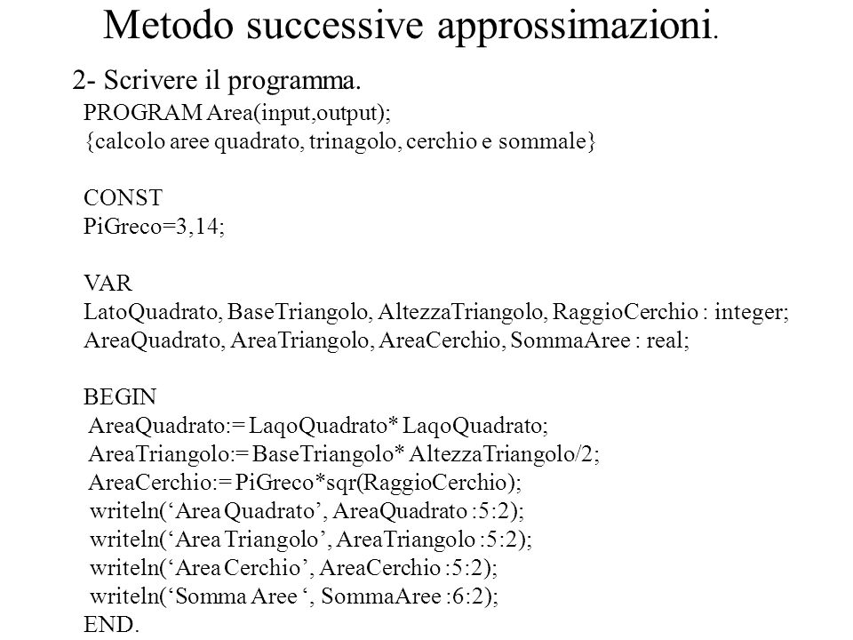 Metodo successive approssimazioni. 2- Scrivere il programma. PROGRAM Area(input,output); {calcolo aree quadrato, trinagolo, cerchio e sommale} CONST P