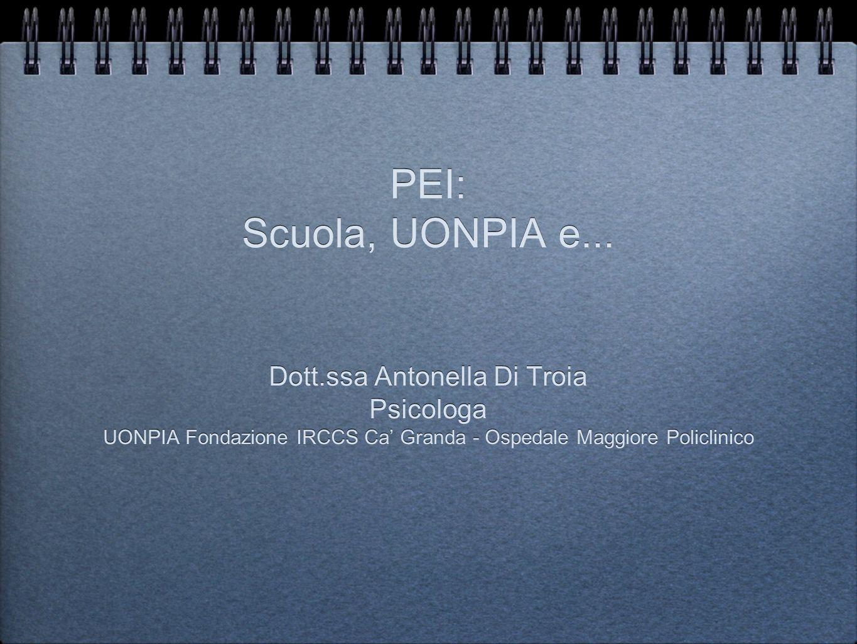 PEI: Scuola, UONPIA e... Dott.ssa Antonella Di Troia Psicologa UONPIA Fondazione IRCCS Ca Granda - Ospedale Maggiore Policlinico Dott.ssa Antonella Di