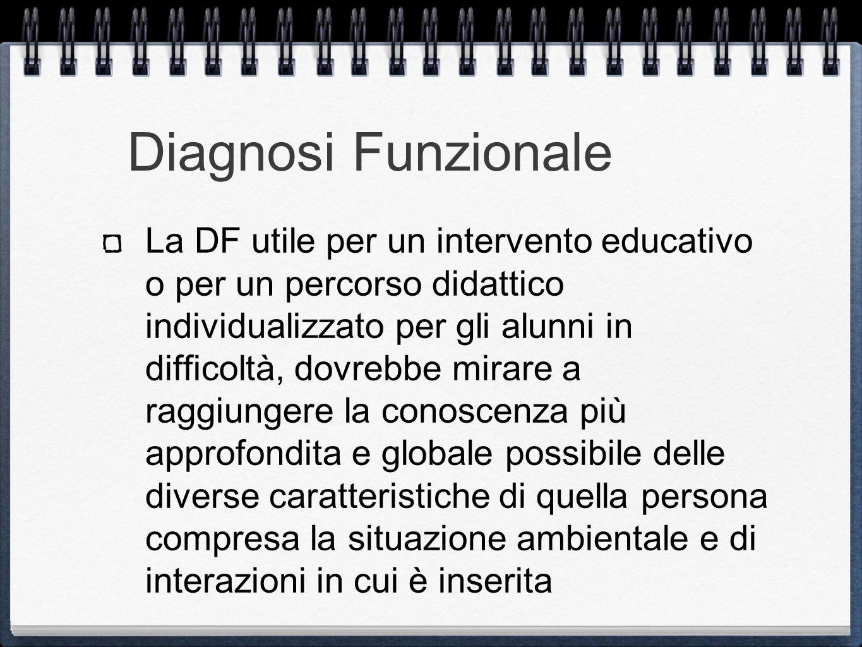 Diagnosi Funzionale La DF utile per un intervento educativo o per un percorso didattico individualizzato per gli alunni in difficoltà, dovrebbe mirare