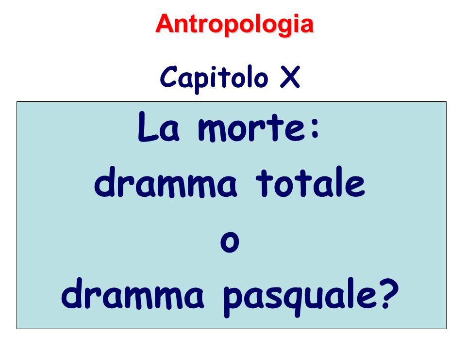 Antropologia Capitolo X La morte: dramma totale o dramma pasquale?