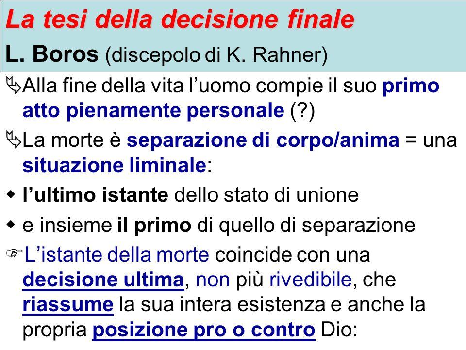 La tesi della decisione finale L. Boros (discepolo di K. Rahner) Alla fine della vita luomo compie il suo primo atto pienamente personale (?) La morte