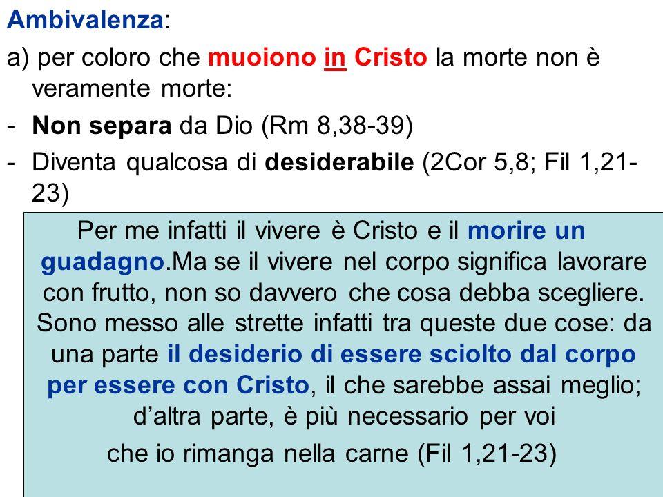 Ambivalenza: a) per coloro che muoiono in Cristo la morte non è veramente morte: -Non separa da Dio (Rm 8,38-39) -Diventa qualcosa di desiderabile (2C