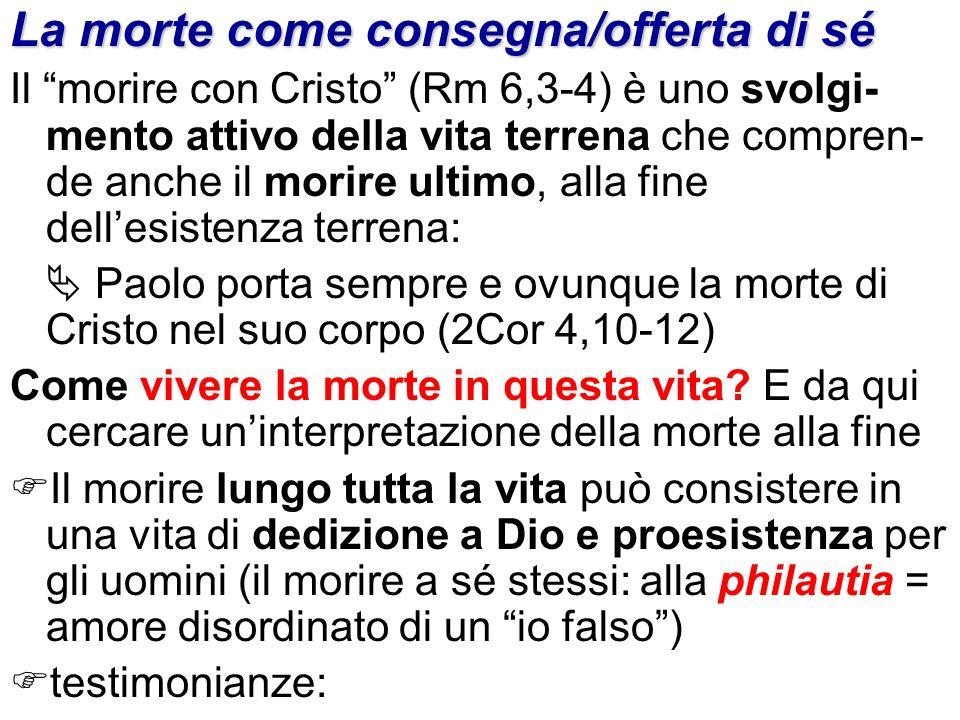 La morte come consegna/offerta di sé Il morire con Cristo (Rm 6,3-4) è uno svolgi- mento attivo della vita terrena che compren- de anche il morire ult
