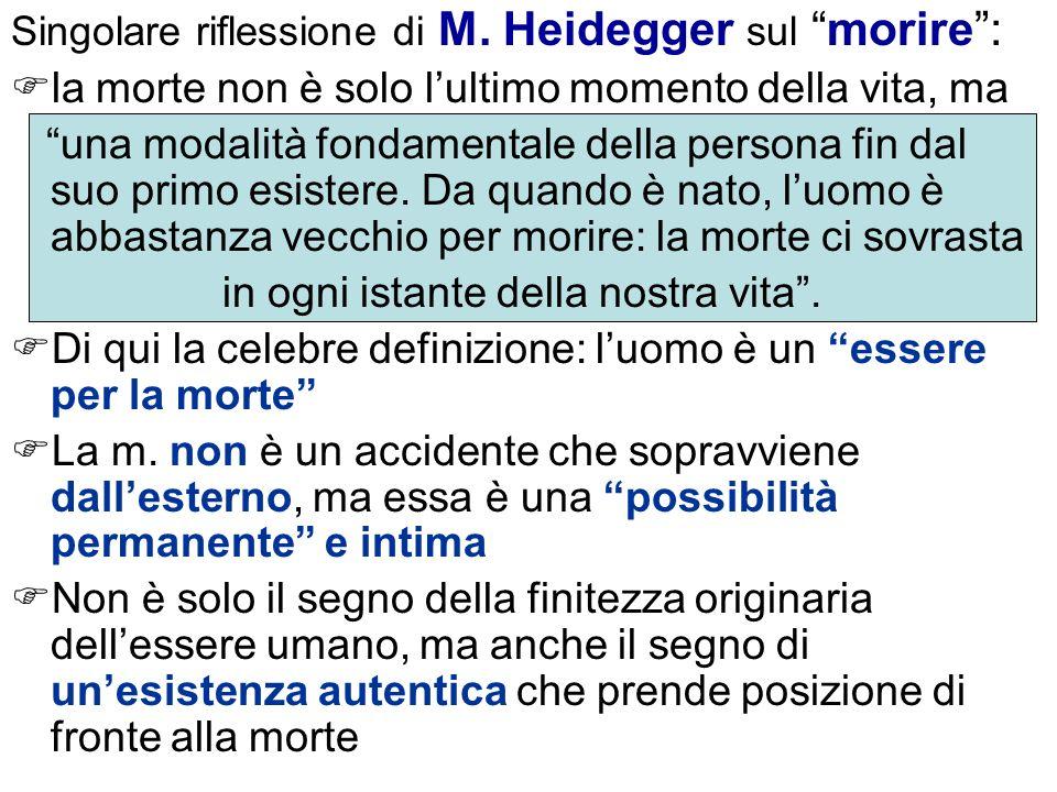 Singolare riflessione di M. Heidegger sul morire: la morte non è solo lultimo momento della vita, ma una modalità fondamentale della persona fin dal s
