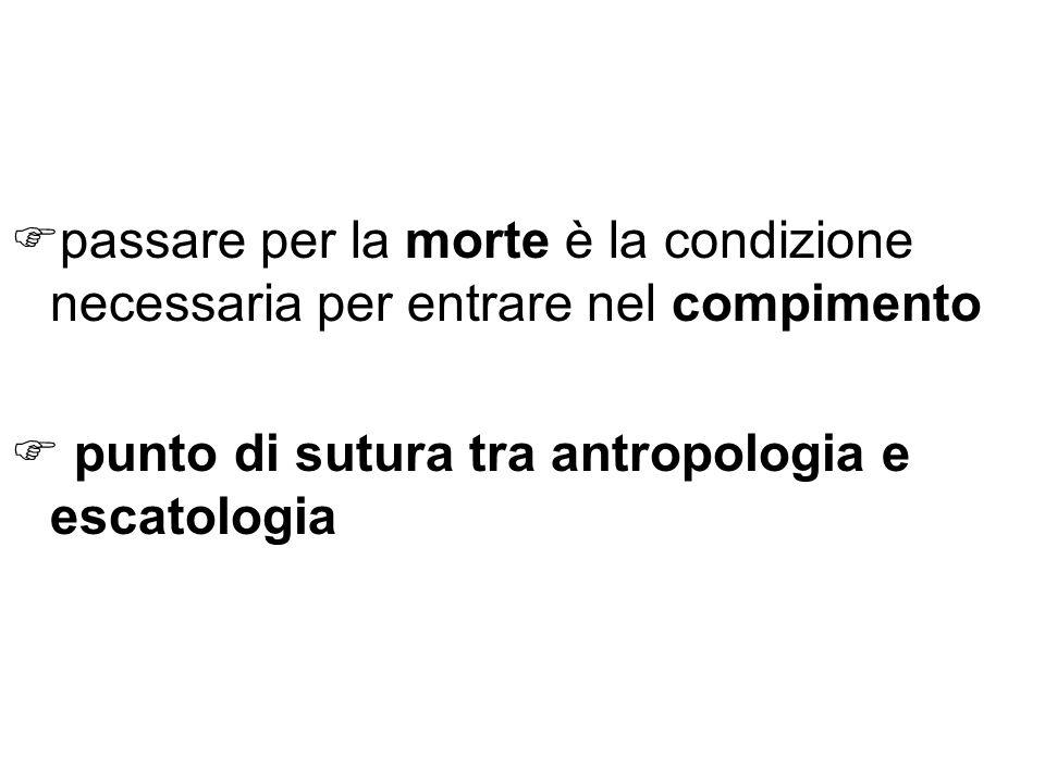 passare per la morte è la condizione necessaria per entrare nel compimento punto di sutura tra antropologia e escatologia