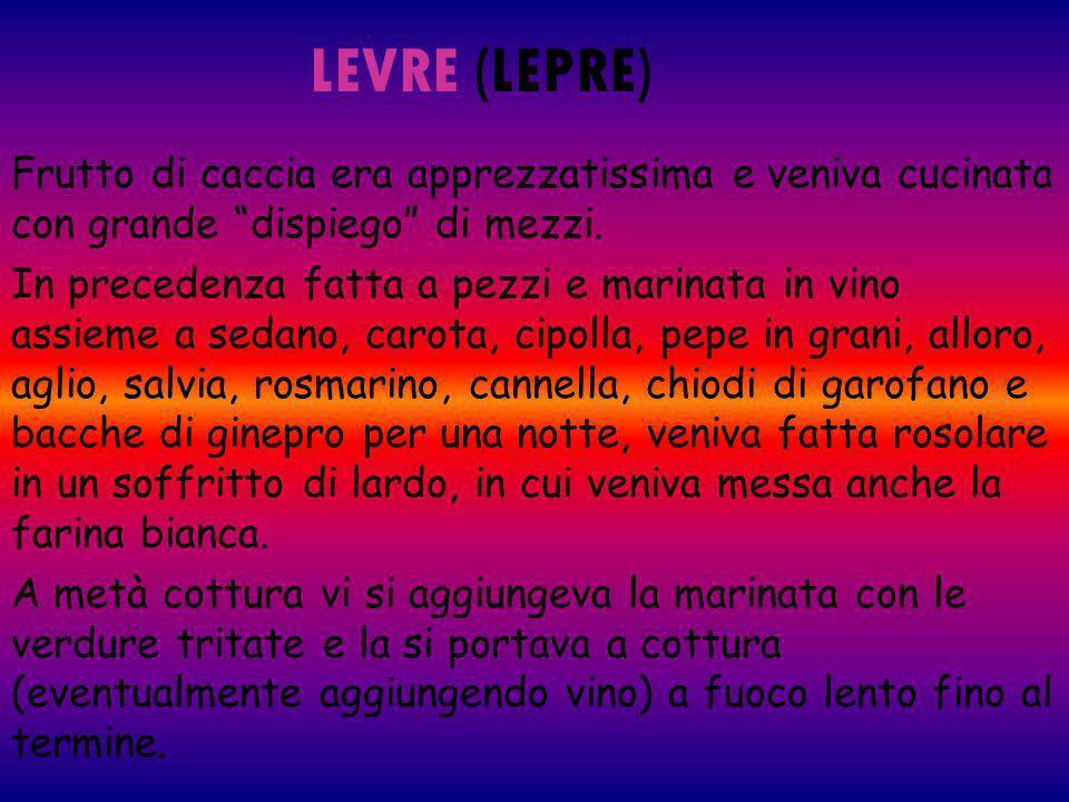 LEVRE (LEPRE) Frutto di caccia era apprezzatissima e veniva cucinata con grande dispiego di mezzi. In precedenza fatta a pezzi e marinata in vino assi