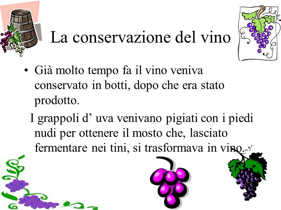 La conservazione del vino Già molto tempo fa il vino veniva conservato in botti, dopo che era stato prodotto. I grappoli d uva venivano pigiati con i