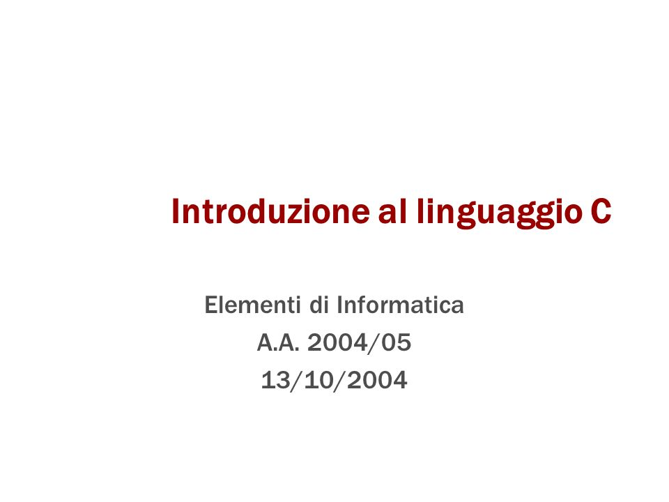 Introduzione al linguaggio C Elementi di Informatica A.A. 2004/05 13/10/2004