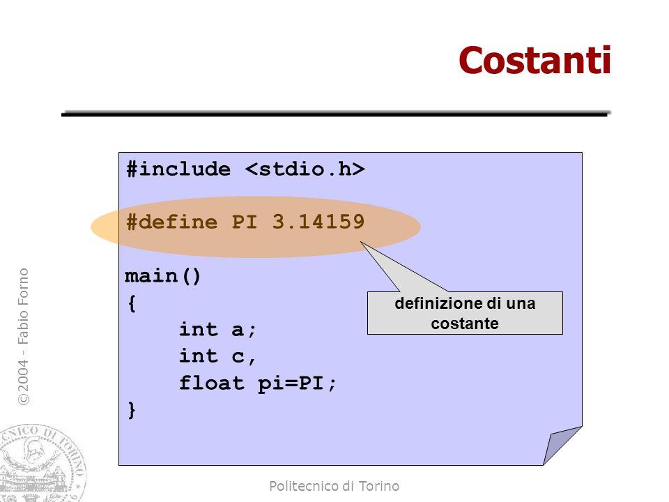 ©2004 - Fabio Forno Politecnico di Torino Costanti #include #define PI 3.14159 main() { int a; int c, float pi=PI; } definizione di una costante