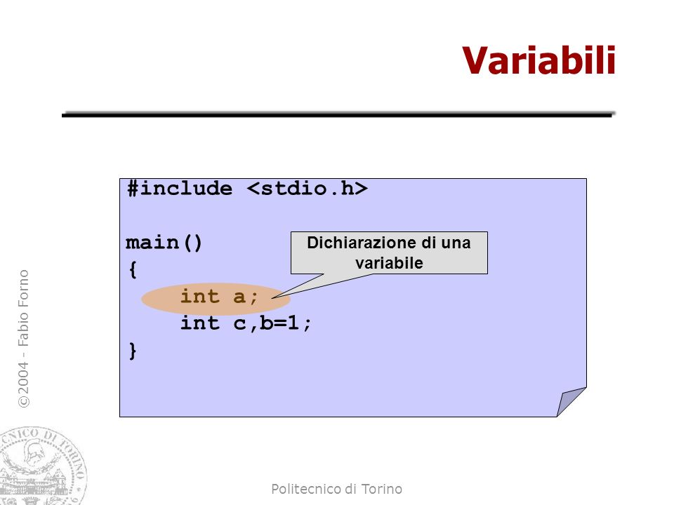 ©2004 - Fabio Forno Politecnico di Torino Espressioni aritmetiche main() { int a,b,c; a = 10; b = a+1; c = a*(b-10); c = b/a; c = a/b; } Assegnamenti