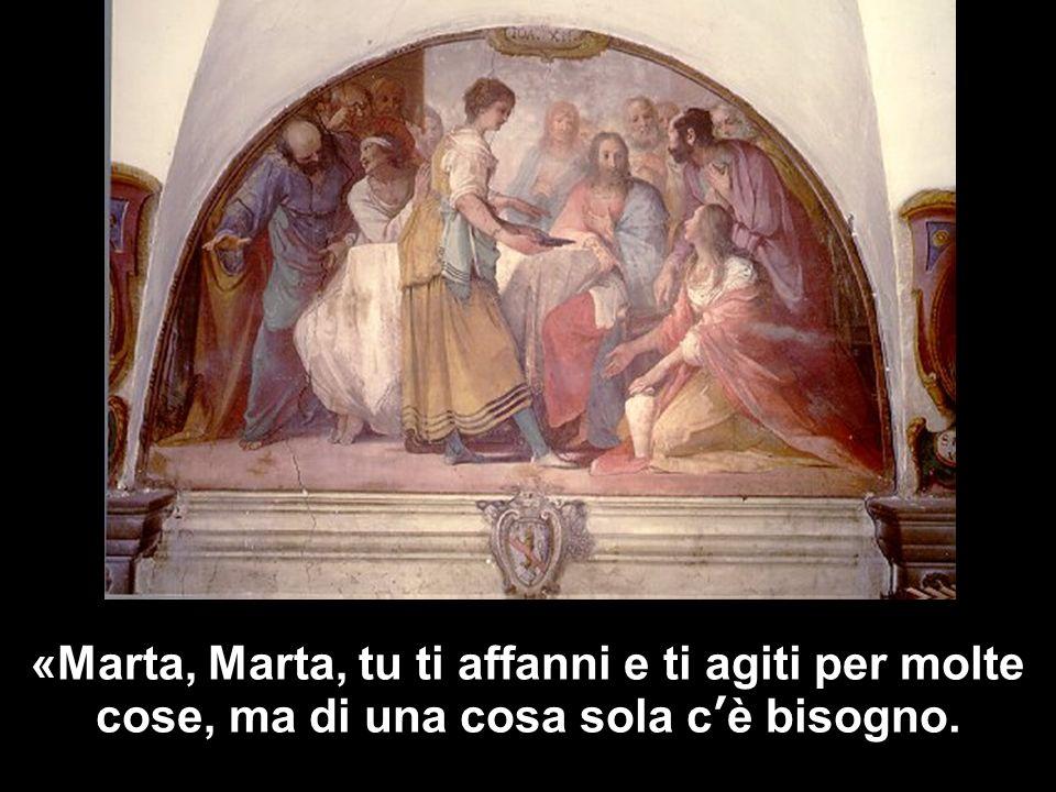 «Marta, Marta, tu ti affanni e ti agiti per molte cose, ma di una cosa sola cè bisogno.